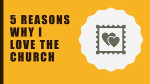 Five Reasons Why I Love the Church