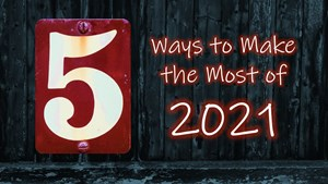 5 Ways to Make the Most of 2021